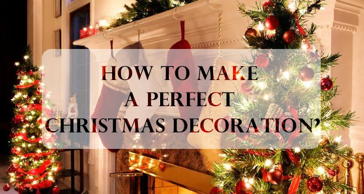 How To Make A Perfect Christmas Decoration